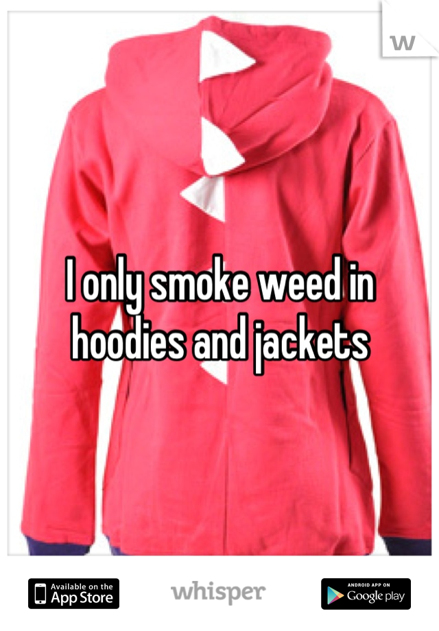 I only smoke weed in hoodies and jackets