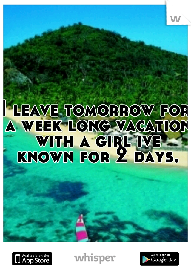 I leave tomorrow for a week long vacation with a girl ive known for 2 days.