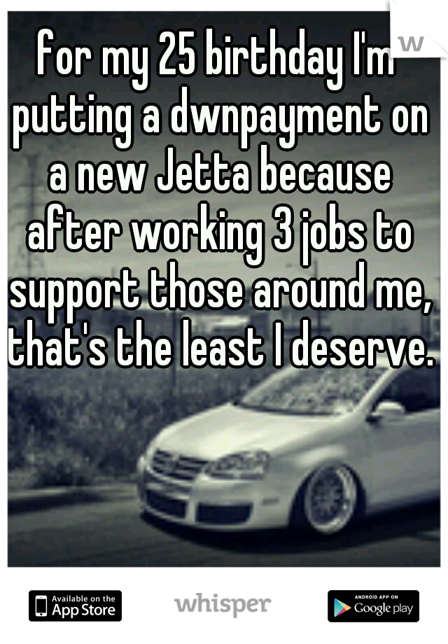 for my 25 birthday I'm putting a dwnpayment on a new Jetta because after working 3 jobs to support those around me, that's the least I deserve.