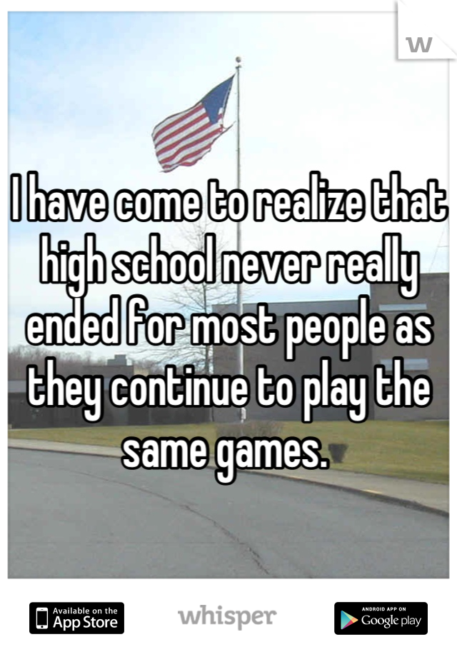 I have come to realize that high school never really ended for most people as they continue to play the same games.