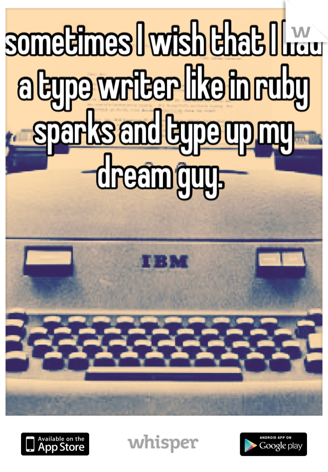 sometimes I wish that I had a type writer like in ruby sparks and type up my dream guy.