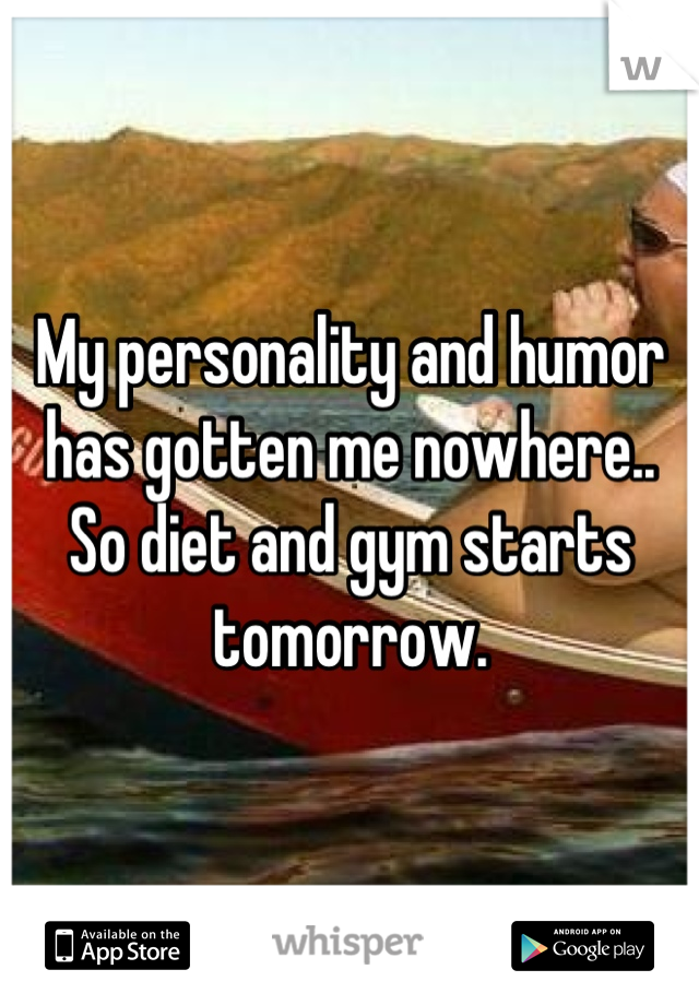 My personality and humor has gotten me nowhere.. So diet and gym starts tomorrow.