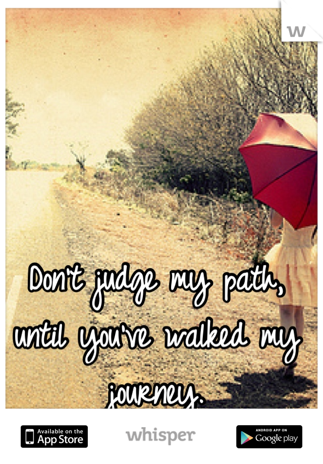 Don't judge my path, until you've walked my journey.