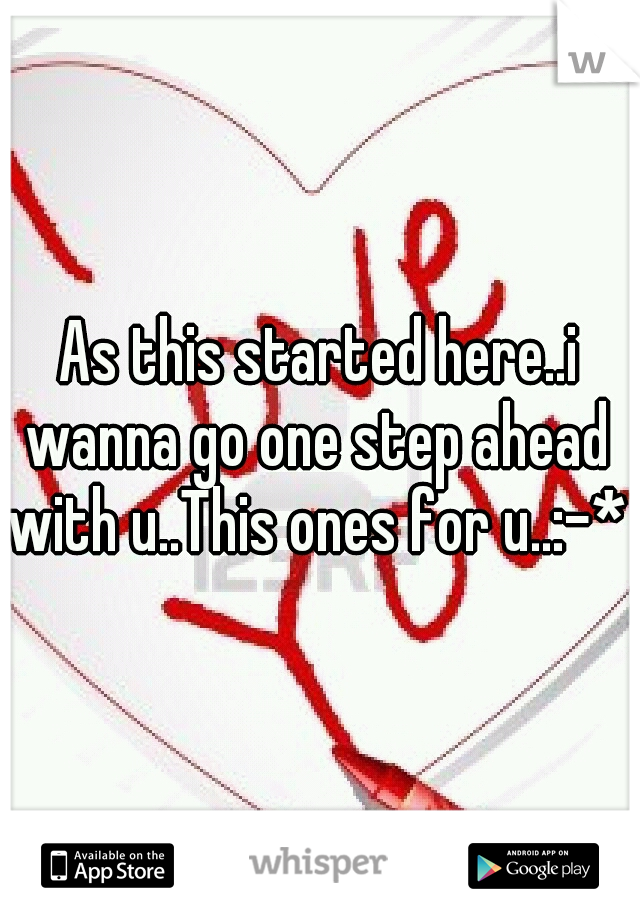 As this started here..i wanna go one step ahead with u..This ones for u..:-*