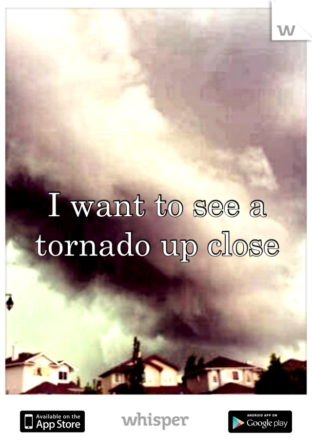 I want to see a tornado up close