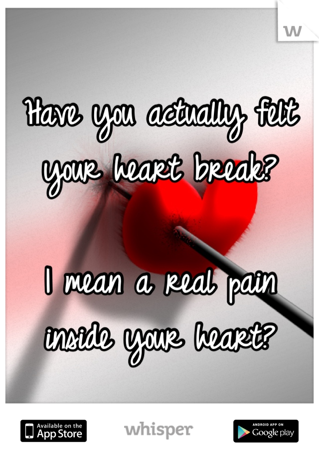 Have you actually felt your heart break?  I mean a real pain inside your heart?