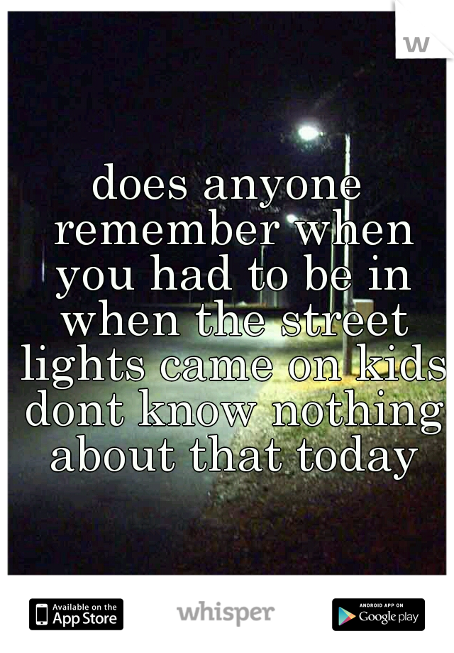 does anyone remember when you had to be in when the street lights came on kids dont know nothing about that today