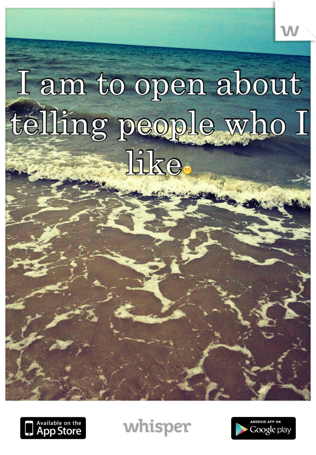 I am to open about telling people who I like😶