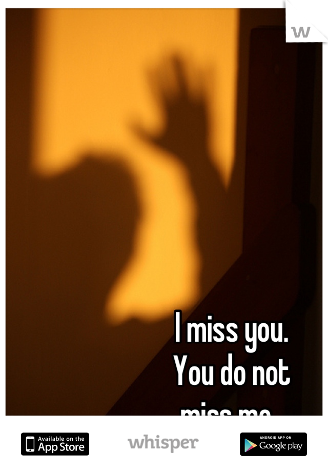 I miss you.  You do not  miss me.