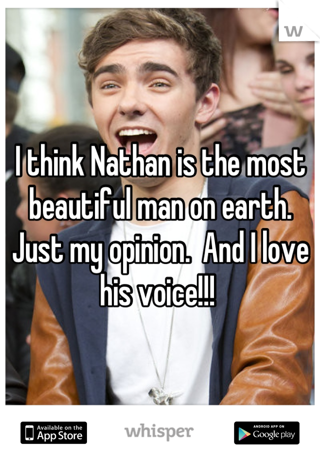 I think Nathan is the most beautiful man on earth. Just my opinion.  And I love his voice!!!