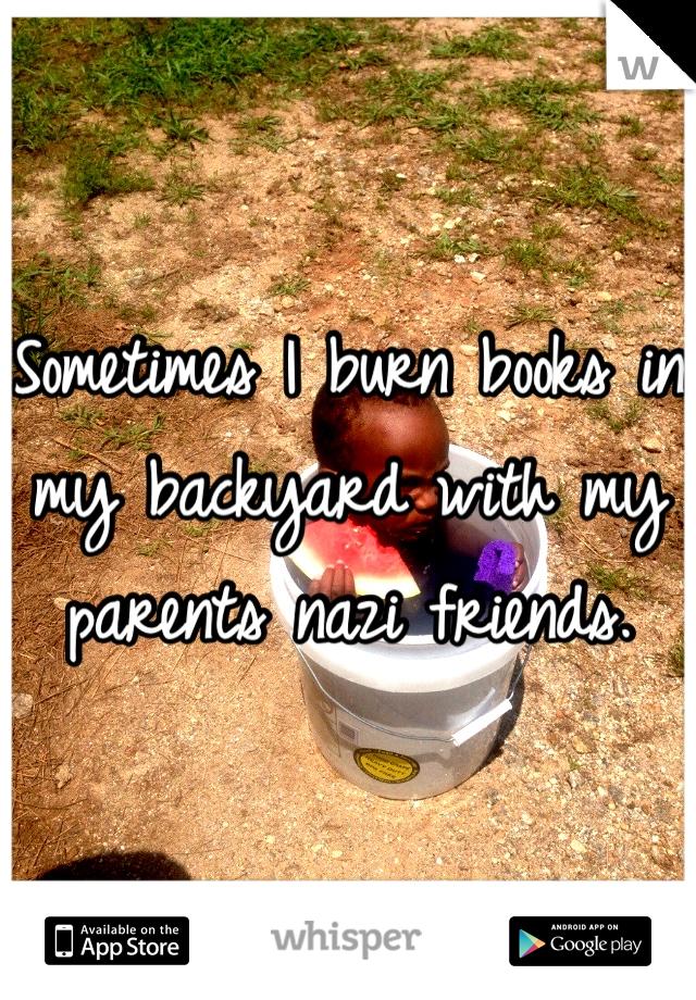 Sometimes I burn books in my backyard with my parents nazi friends.