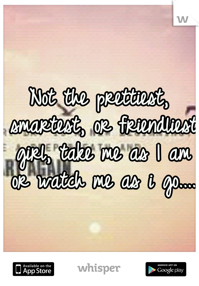 Not the prettiest, smartest, or friendliest girl, take me as I am or watch me as i go....
