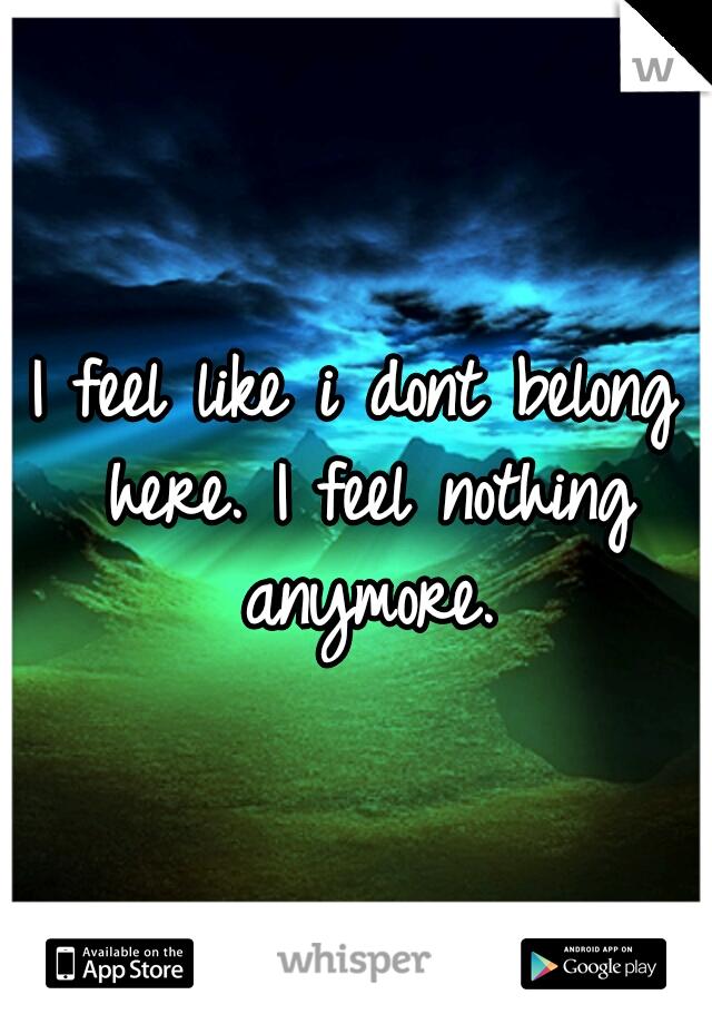 I feel like i dont belong here. I feel nothing anymore.
