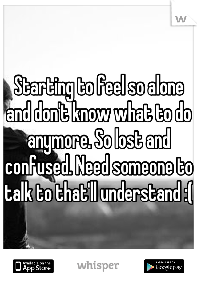 Starting to feel so alone and don't know what to do anymore. So lost and confused. Need someone to talk to that'll understand :(