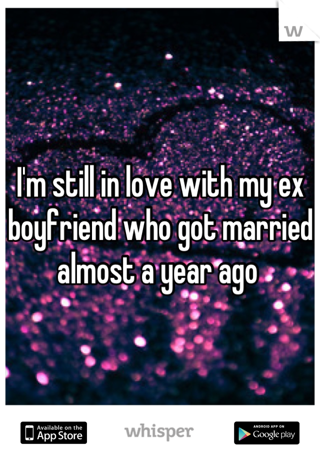 I'm still in love with my ex boyfriend who got married almost a year ago