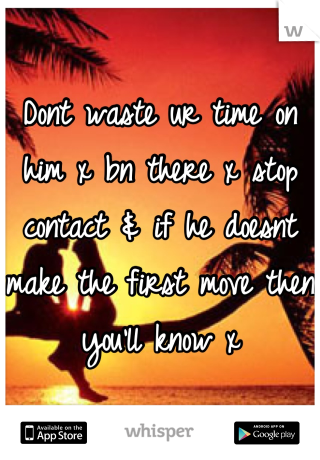 Dont waste ur time on him x bn there x stop contact & if he doesnt make the first move then you'll know x