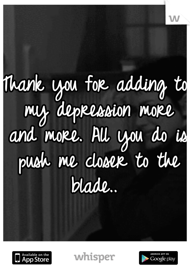 Thank you for adding to my depression more and more. All you do is push me closer to the blade..