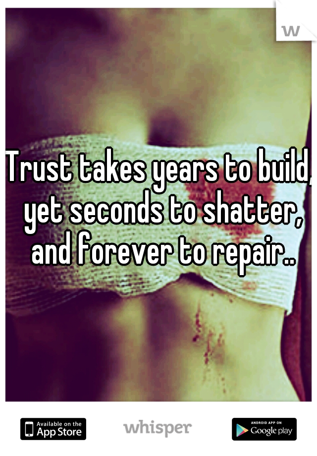 Trust takes years to build, yet seconds to shatter, and forever to repair..