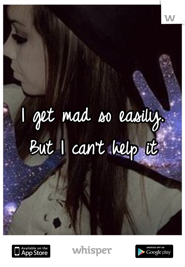 I get mad so easily.  But I can't help it