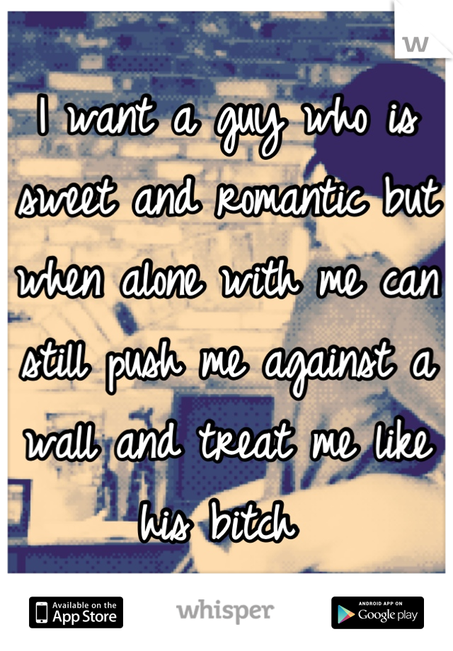 I want a guy who is sweet and romantic but when alone with me can still push me against a wall and treat me like his bitch