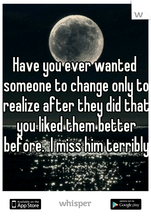 Have you ever wanted someone to change only to realize after they did that you liked them better before.  I miss him terribly.