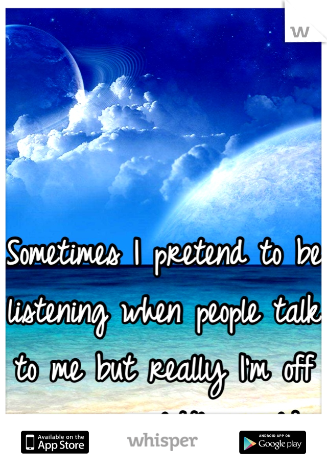 Sometimes I pretend to be listening when people talk to me but really I'm off in my own little world
