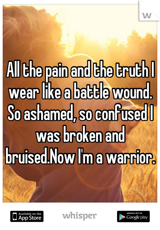 All the pain and the truth I wear like a battle wound. So ashamed, so confused I was broken and bruised.Now I'm a warrior.