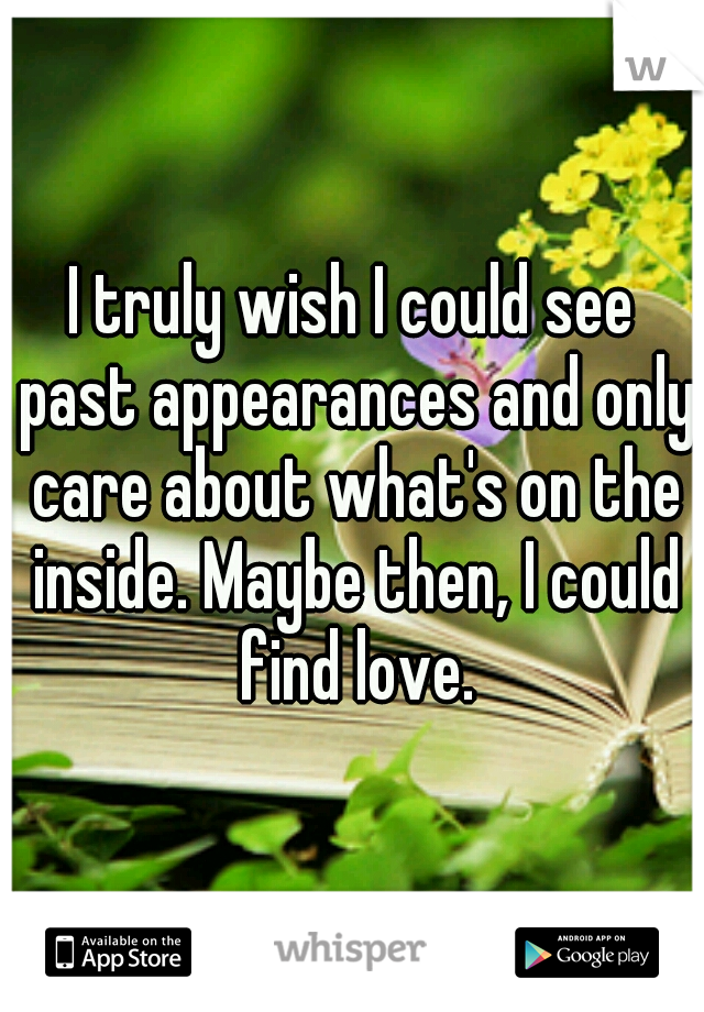 I truly wish I could see past appearances and only care about what's on the inside. Maybe then, I could find love.