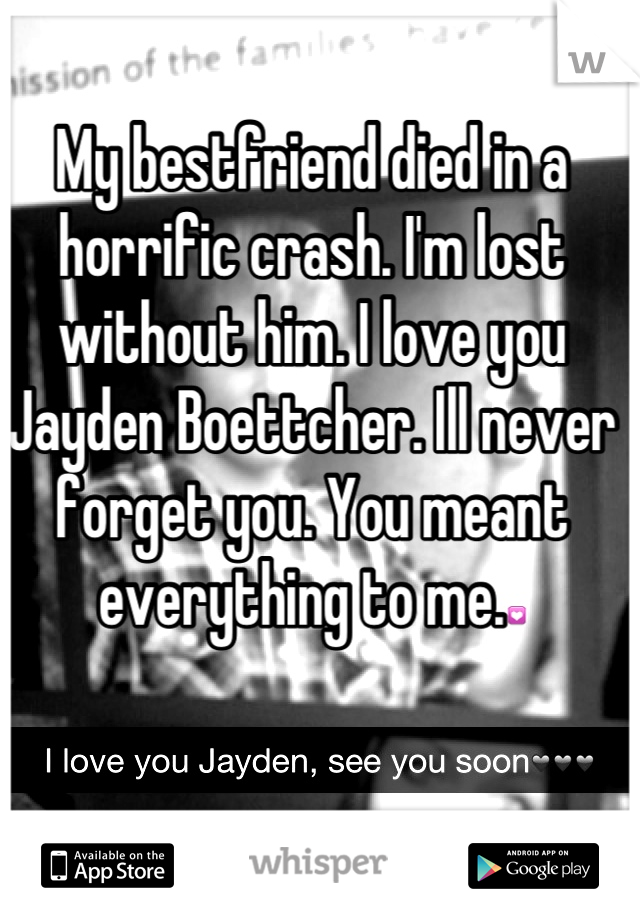 My bestfriend died in a horrific crash. I'm lost without him. I love you Jayden Boettcher. Ill never forget you. You meant everything to me.💟