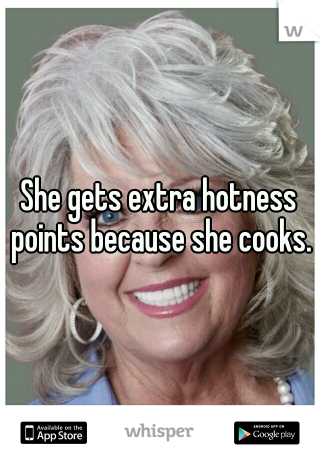 She gets extra hotness points because she cooks.