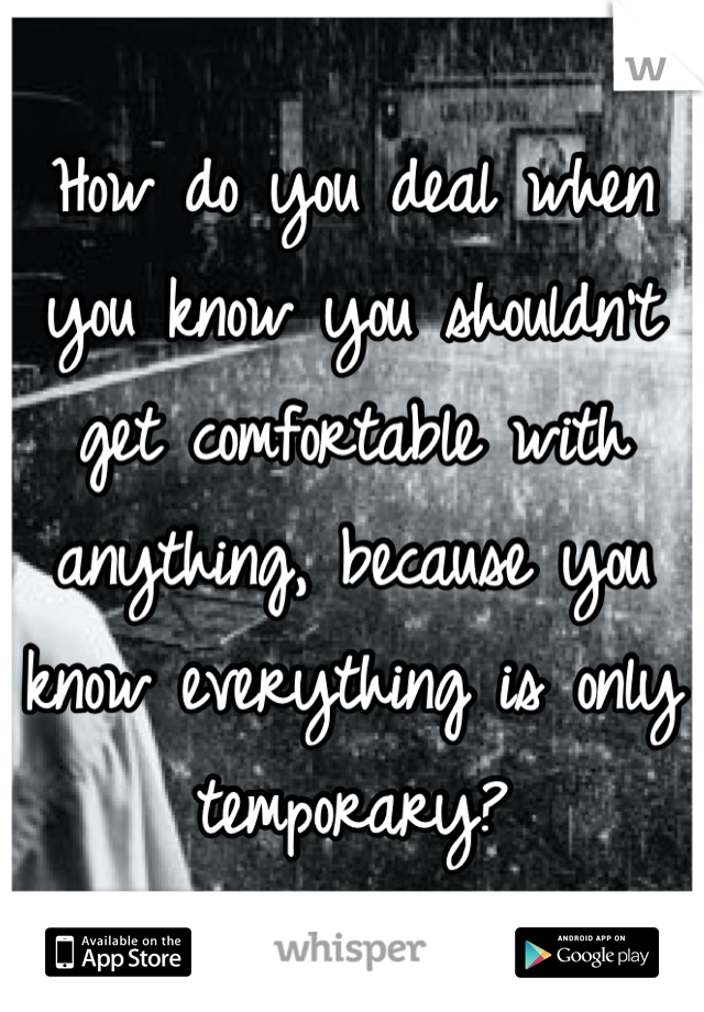 How do you deal when you know you shouldn't get comfortable with anything, because you know everything is only temporary?