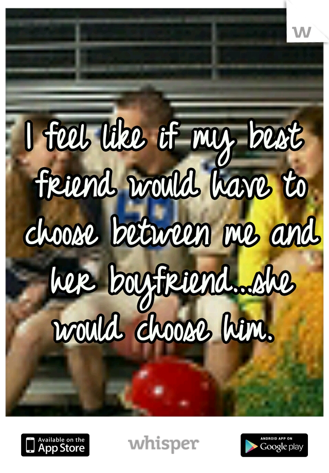 I feel like if my best friend would have to choose between me and her boyfriend...she would choose him.