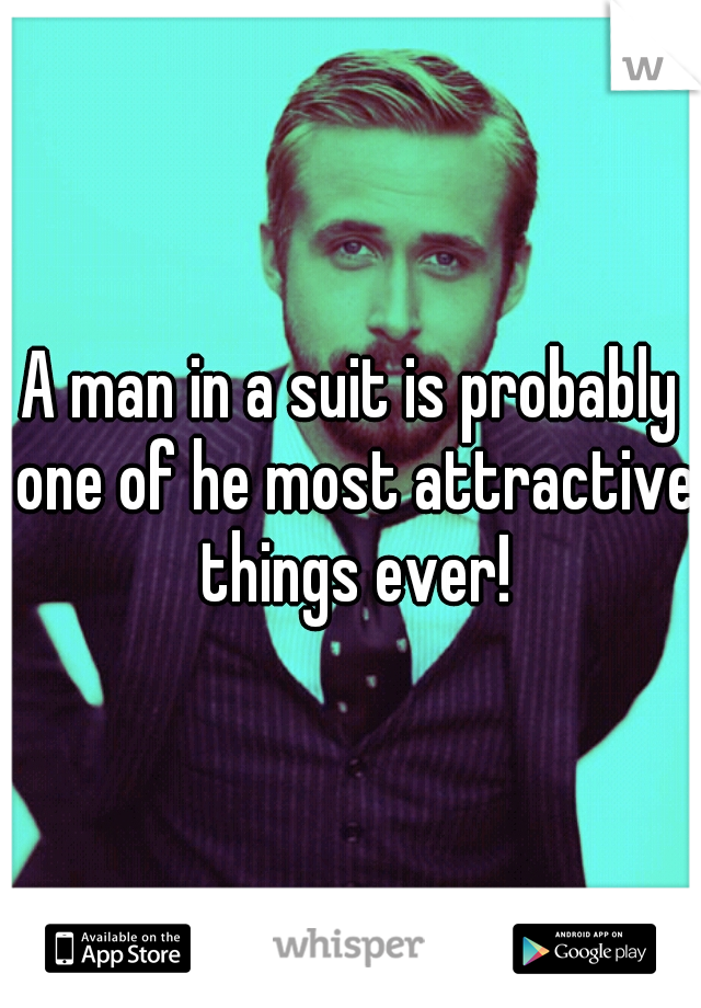 A man in a suit is probably one of he most attractive things ever!