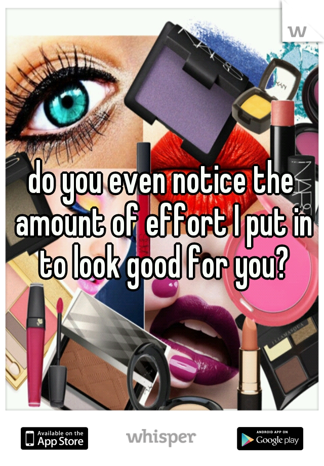 do you even notice the amount of effort I put in to look good for you?