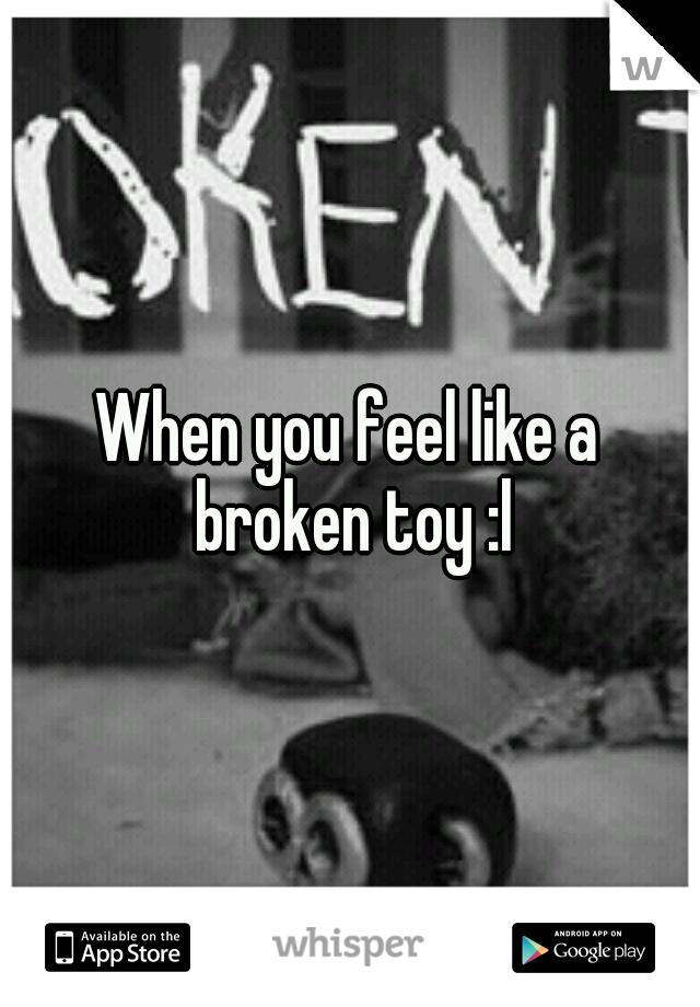 When you feel like a broken toy :l