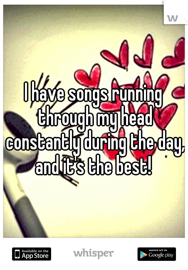 I have songs running through my head constantly during the day, and it's the best!