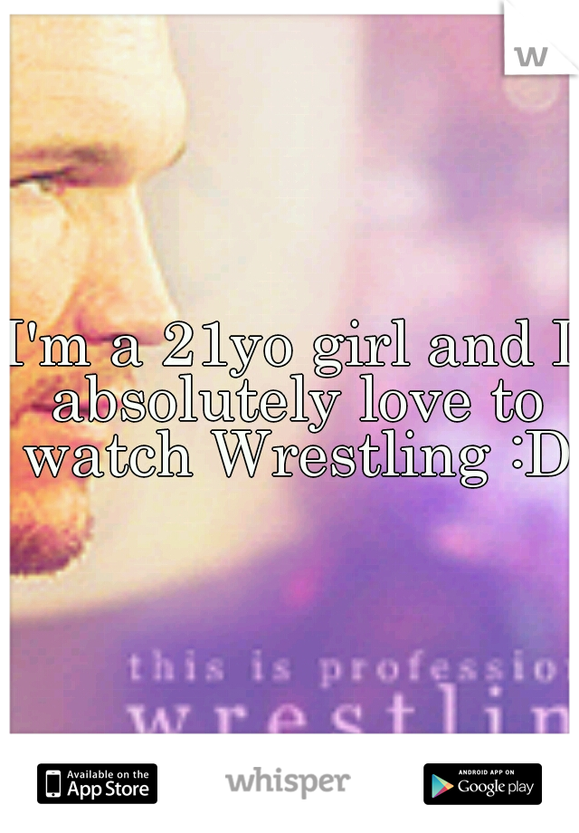 I'm a 21yo girl and I absolutely love to watch Wrestling :D