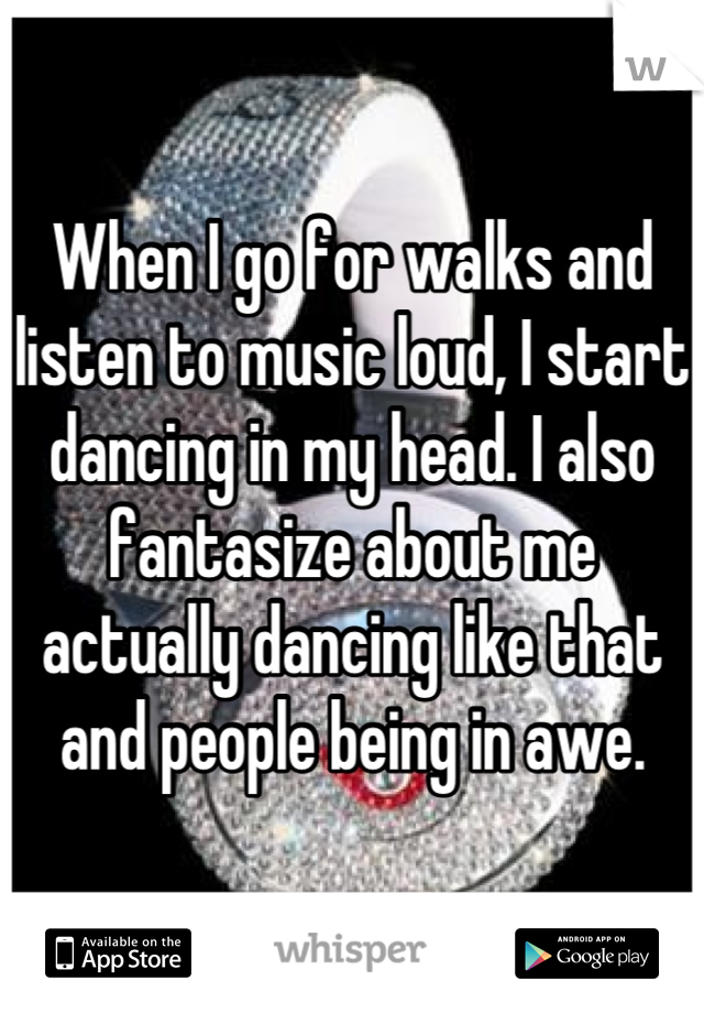 When I go for walks and listen to music loud, I start dancing in my head. I also fantasize about me actually dancing like that and people being in awe.