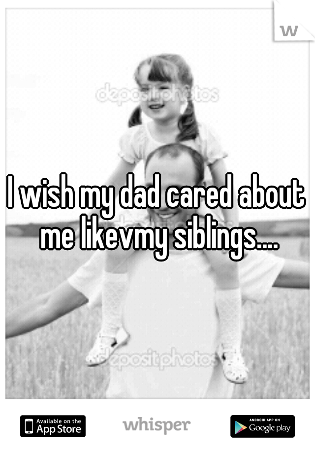 I wish my dad cared about me likevmy siblings....