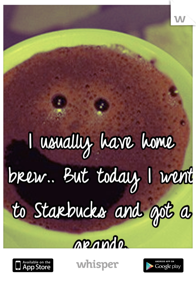 I usually have home brew.. But today I went to Starbucks and got a grande.