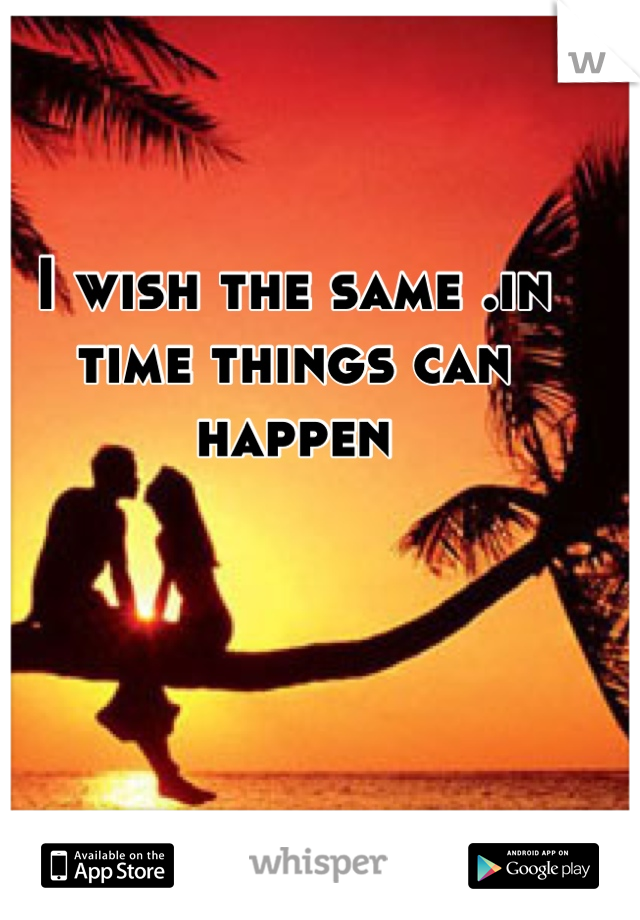 I wish the same .in time things can happen
