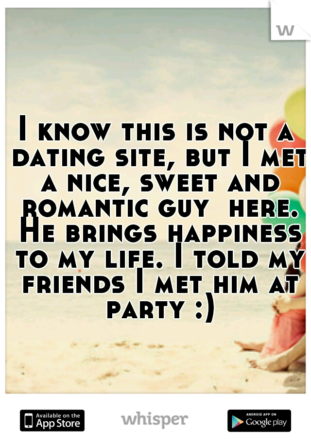I know this is not a dating site, but I met a nice, sweet and romantic guy  here. He brings happiness to my life. I told my friends I met him at party :)