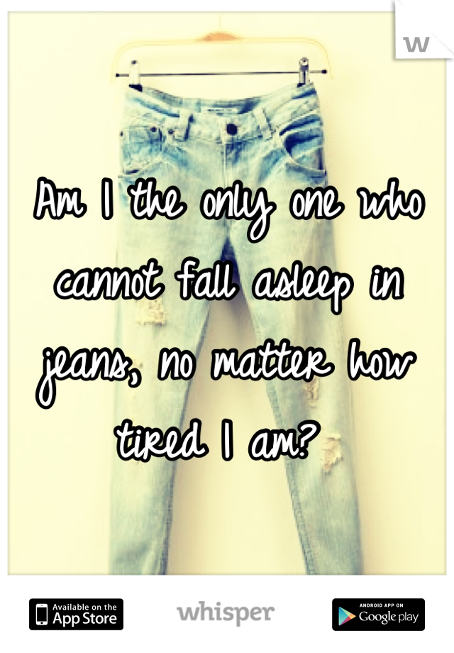 Am I the only one who cannot fall asleep in jeans, no matter how tired I am?