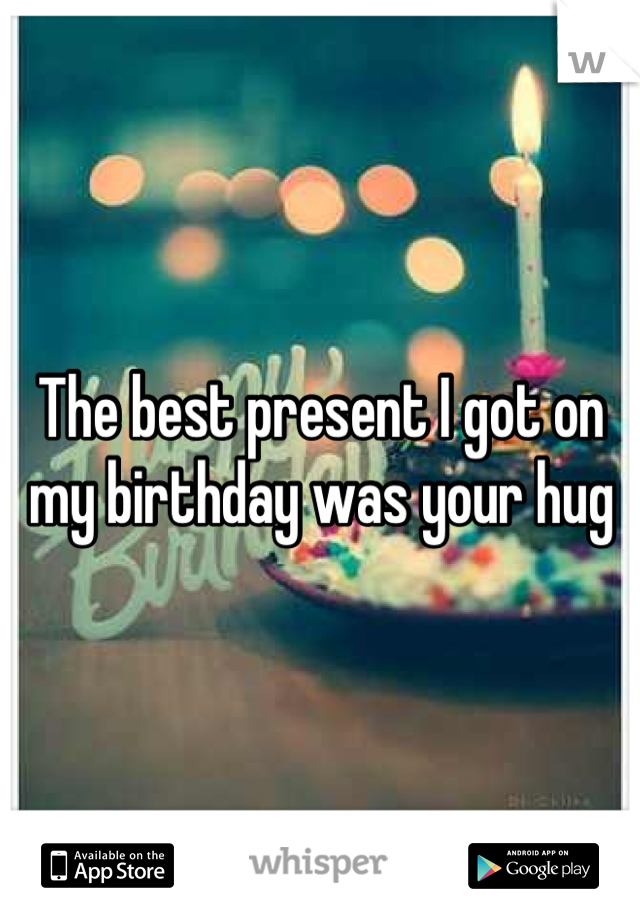 The best present I got on my birthday was your hug