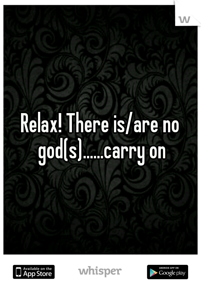 Relax! There is/are no god(s)......carry on