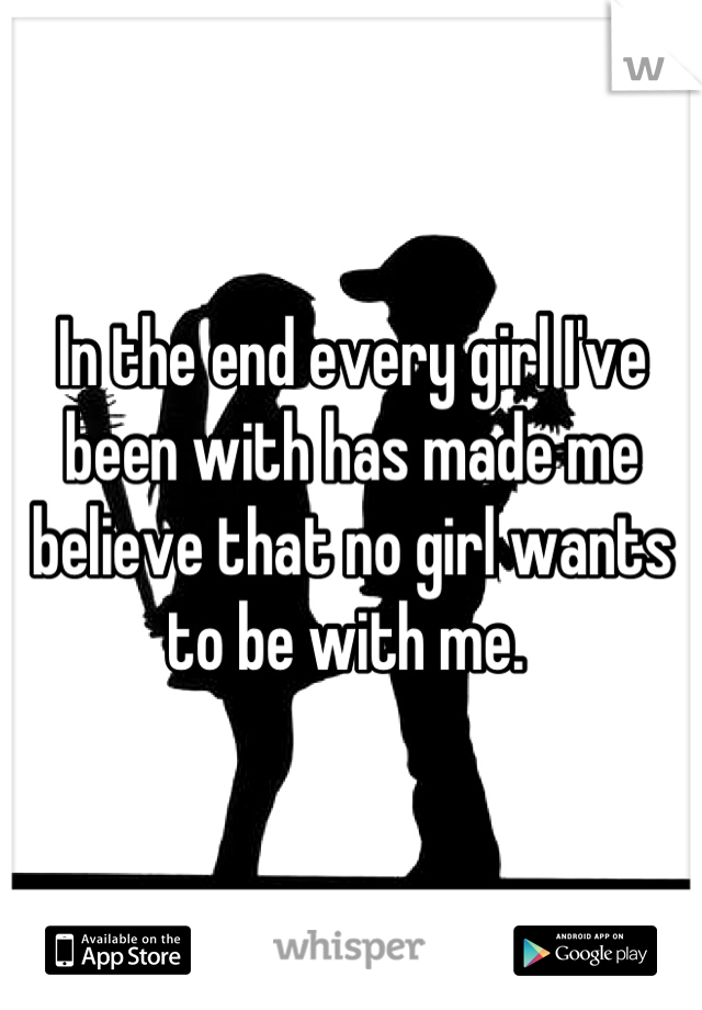In the end every girl I've been with has made me believe that no girl wants to be with me.