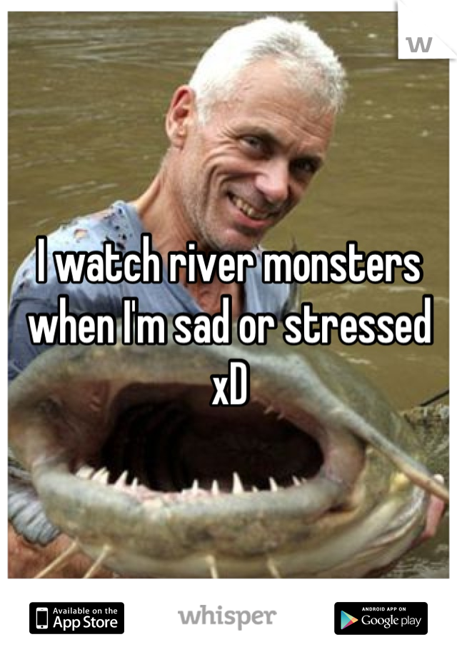 I watch river monsters when I'm sad or stressed xD