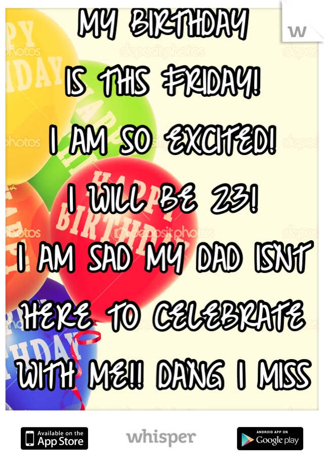 MY BIRTHDAY IS THIS FRIDAY! I AM SO EXCITED!  I WILL BE 23!   I AM SAD MY DAD ISNT  HERE TO CELEBRATE  WITH ME!! DANG I MISS  MY DAD SO MUCH!!