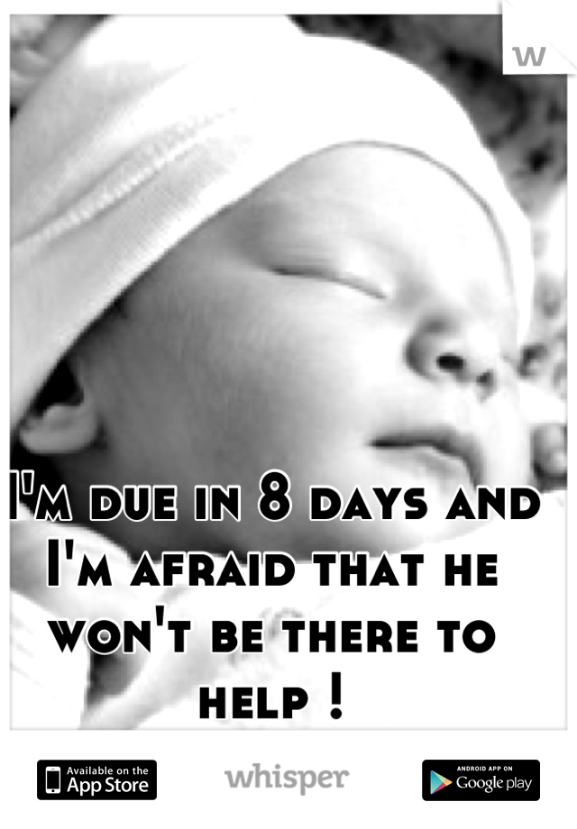 I'm due in 8 days and I'm afraid that he won't be there to help !