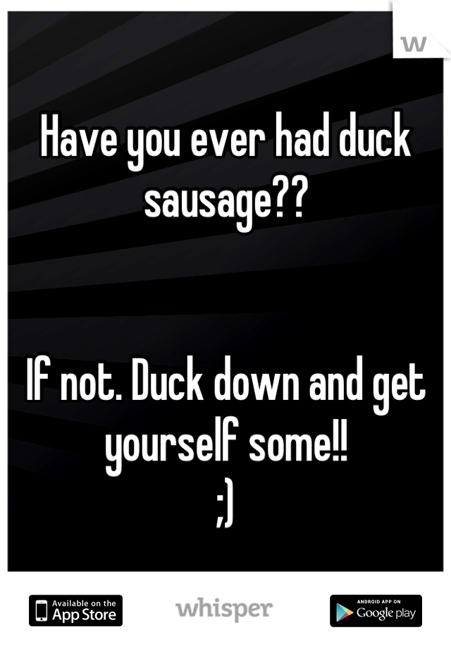 Have you ever had duck sausage??   If not. Duck down and get yourself some!! ;)